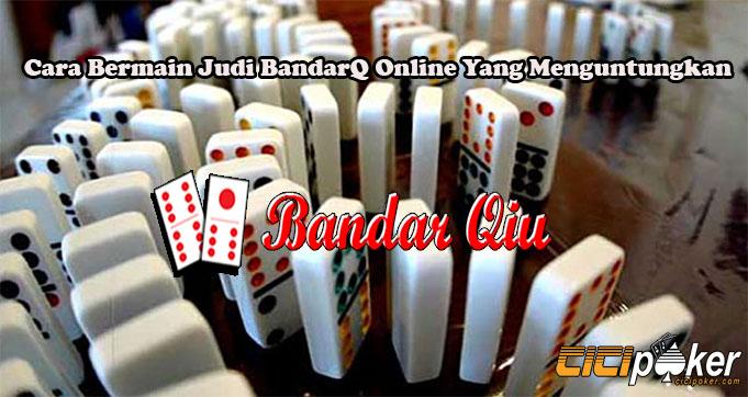 Cara Bermain Judi BandarQ Online Yang Menguntungkan